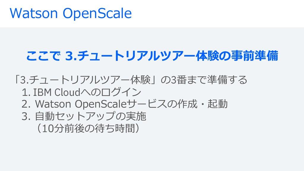Watson OpenScale ここで 3.チュートリアルツアー体験の事前準備 「3.チュー...