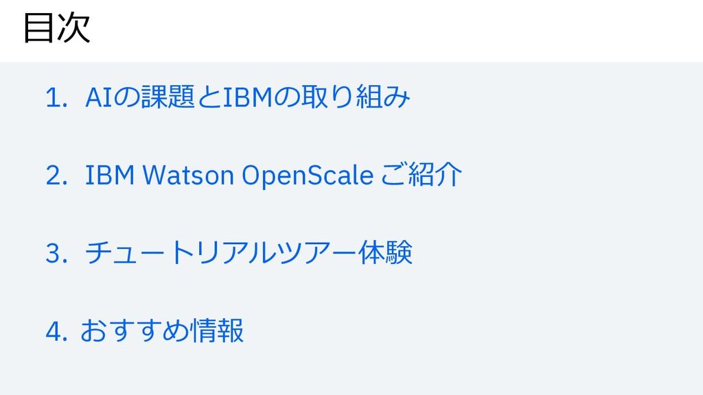 ⽬次 1. AIの課題とIBMの取り組み 2. IBM Watson OpenScale ご紹...