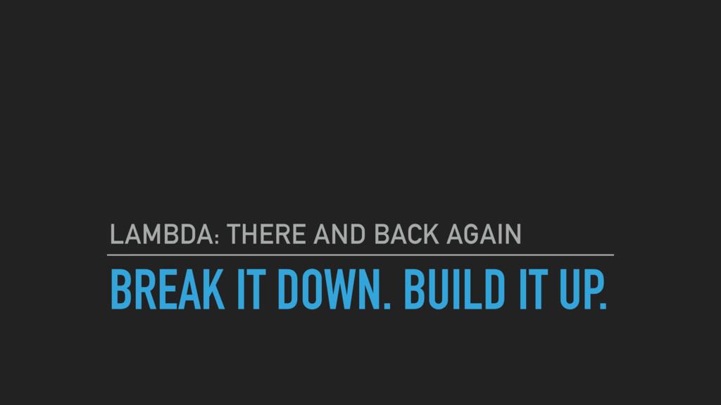 BREAK IT DOWN. BUILD IT UP. LAMBDA: THERE AND B...