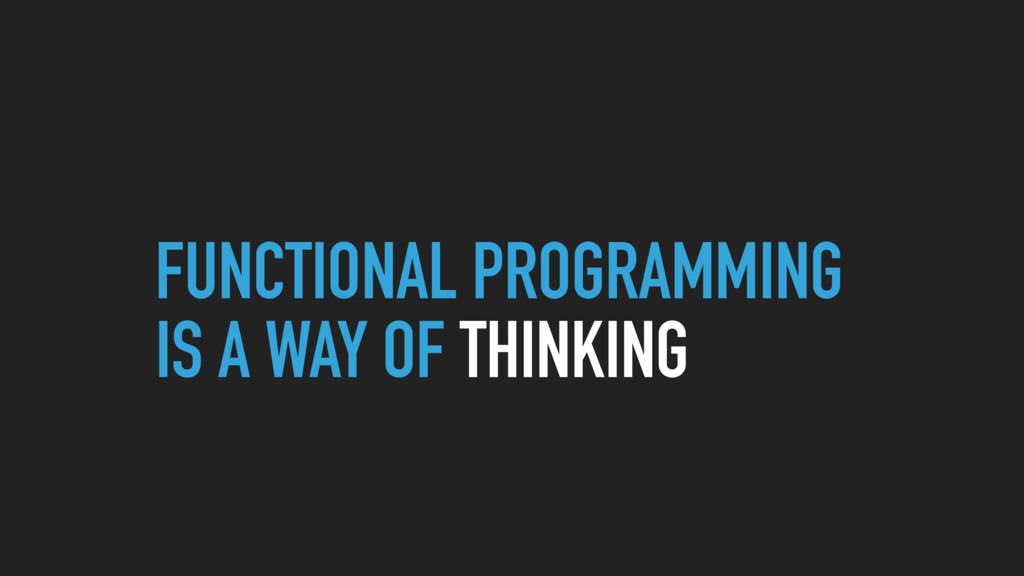 FUNCTIONAL PROGRAMMING IS A WAY OF THINKING
