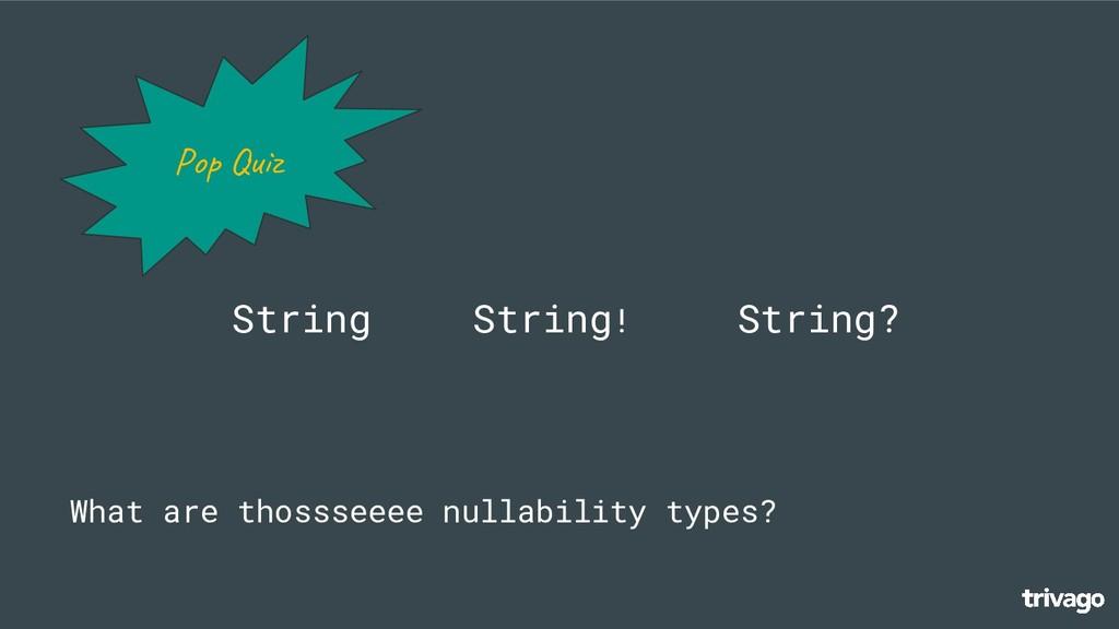 String! String? Pop What are thossseeee nullabi...