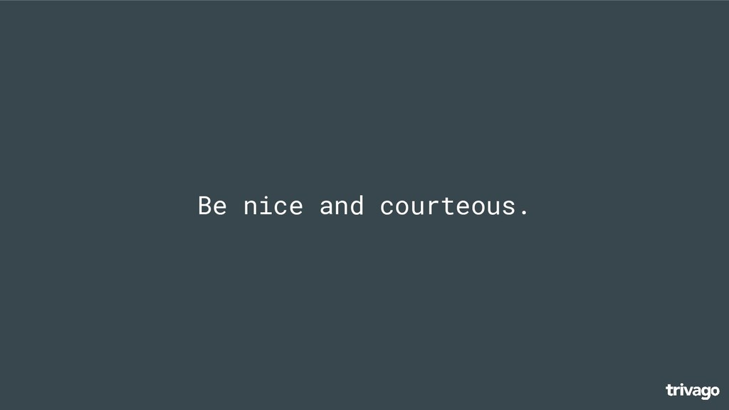 Be nice and courteous.