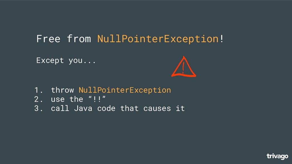 Free from NullPointerException! Except you... 1...
