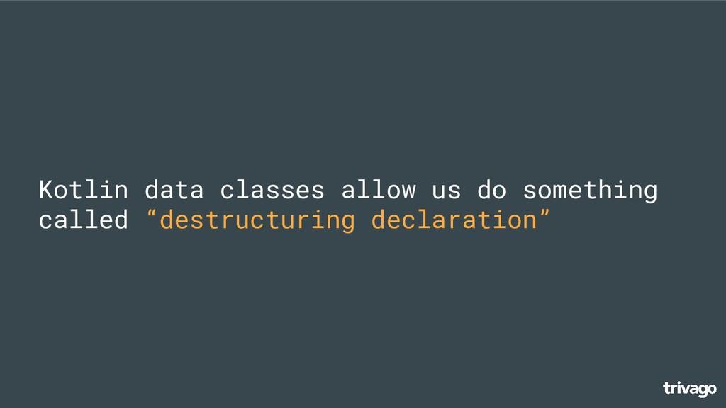 Kotlin data classes allow us do something calle...