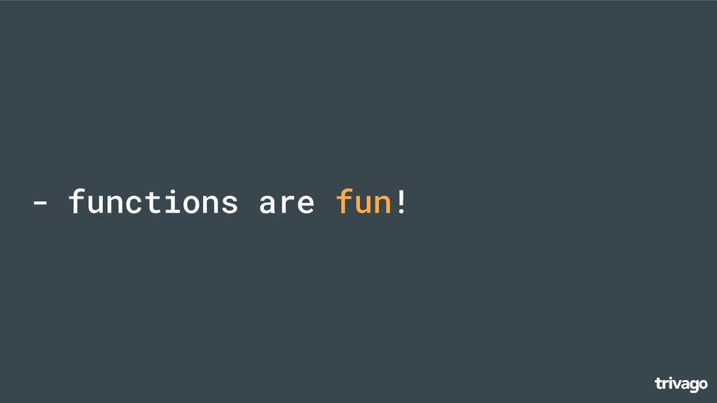 - functions are fun!