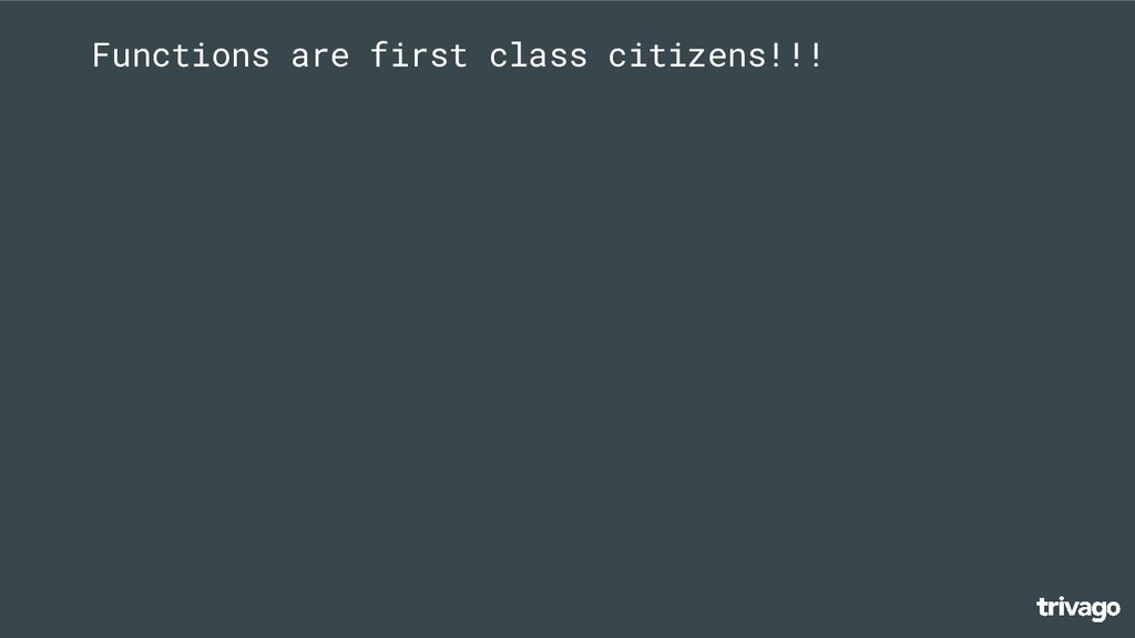 Functions are first class citizens!!!