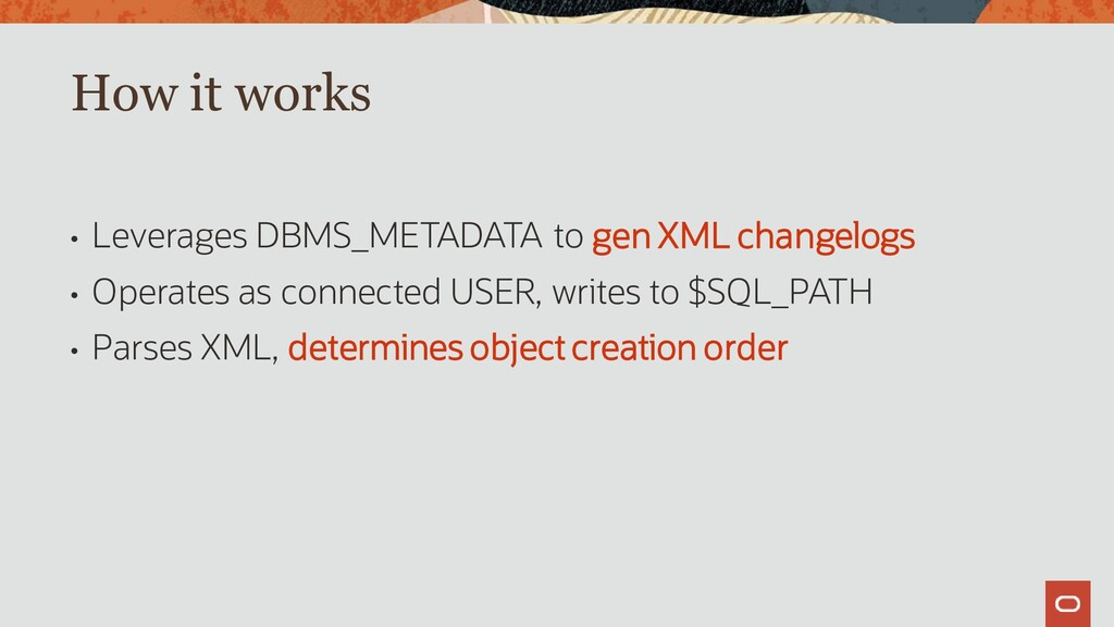 • Leverages DBMS_METADATA to gen XML changelogs...