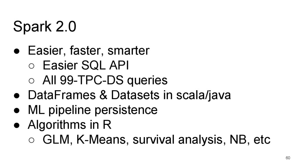 Spark 2.0 ● Easier, faster, smarter ○ Easier SQ...