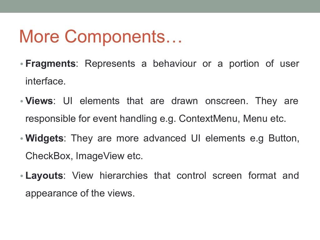 More Components… • Fragments: Represents a beha...