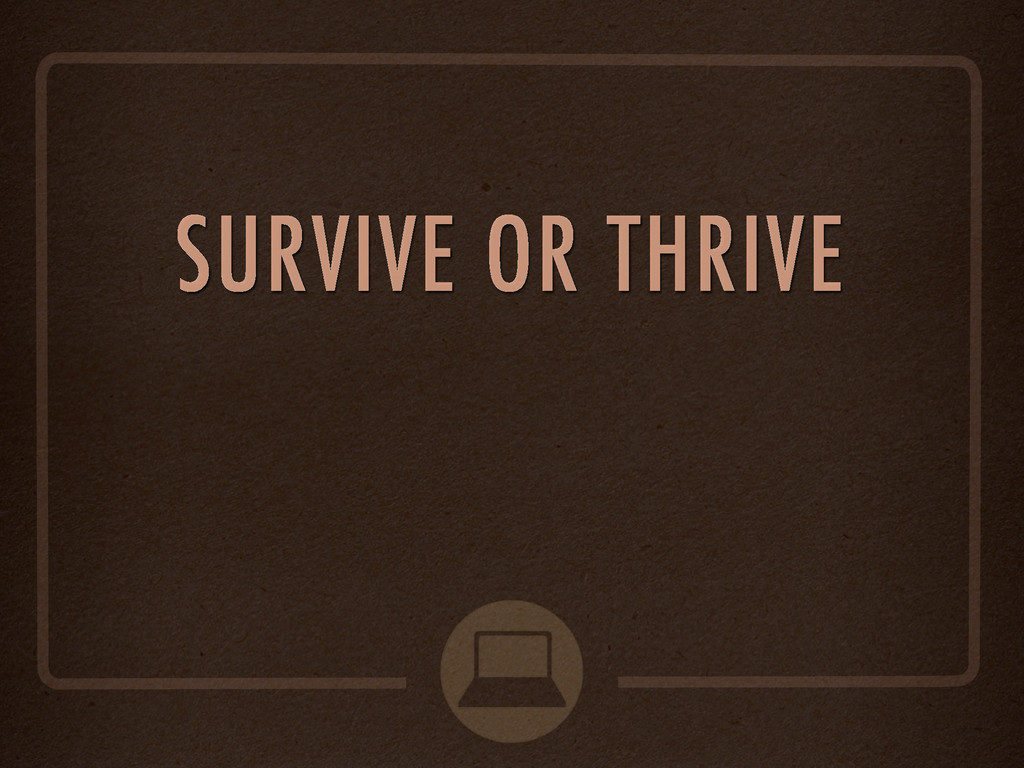 SURVIVE OR THRIVE