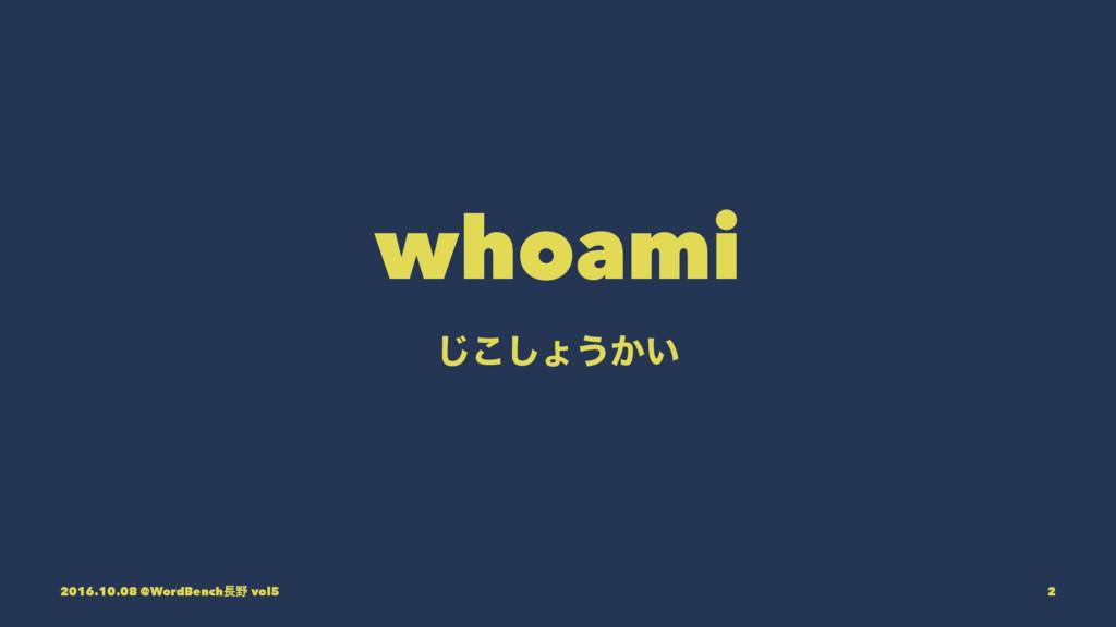 whoami ͜͡͠ΐ͏͔͍ 2016.10.08 @WordBench vol5 2