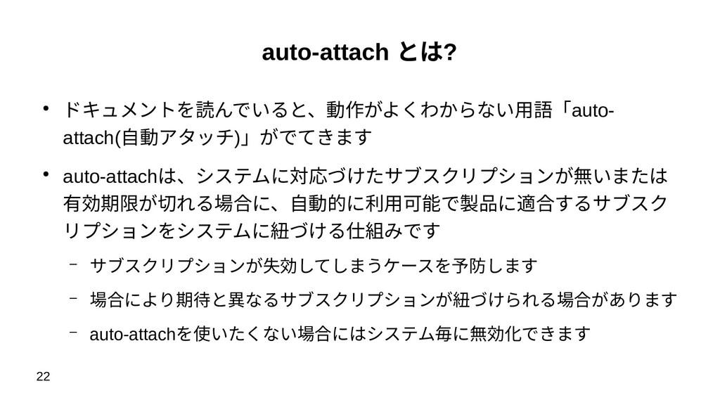 22 auto-attach とは? ● ドキュメントを読んでいると、動作がよくわからない用語...