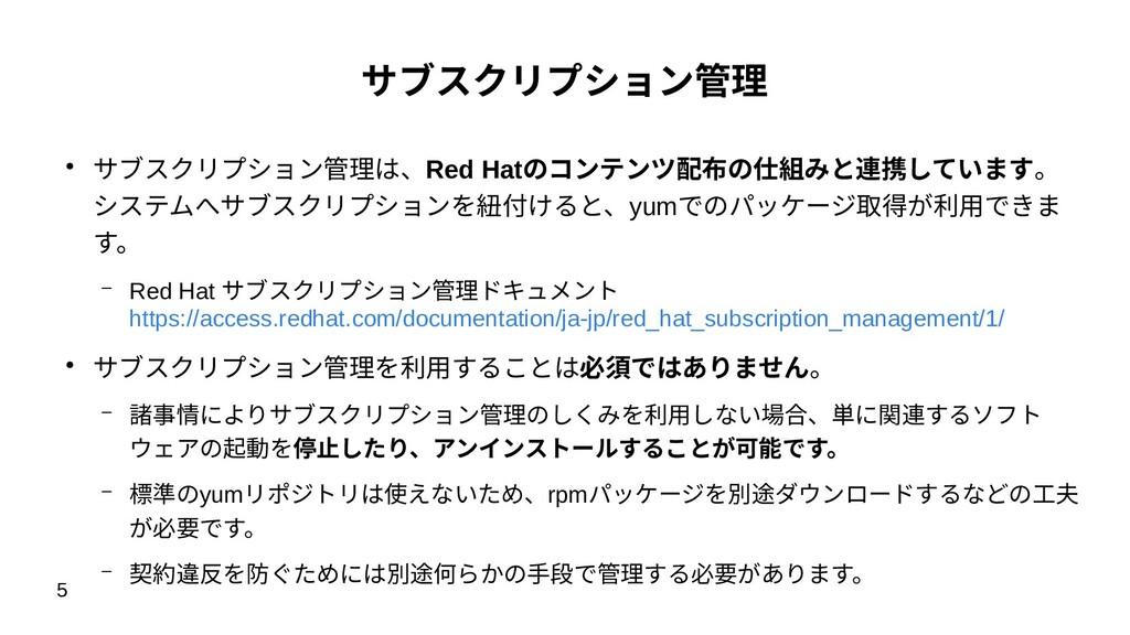 5 サブスクリプション管理 ● サブスクリプション管理は、Red Hatのコンテンツ配布の仕組...