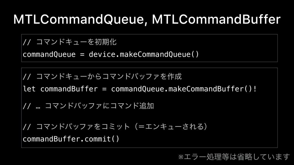 MTLCommandQueue, MTLCommandBuffer // ίϚϯυΩϡʔ͔Βί...