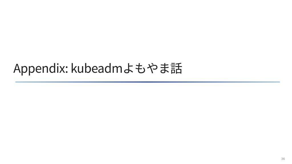 Appendix: kubeadmよもやま話