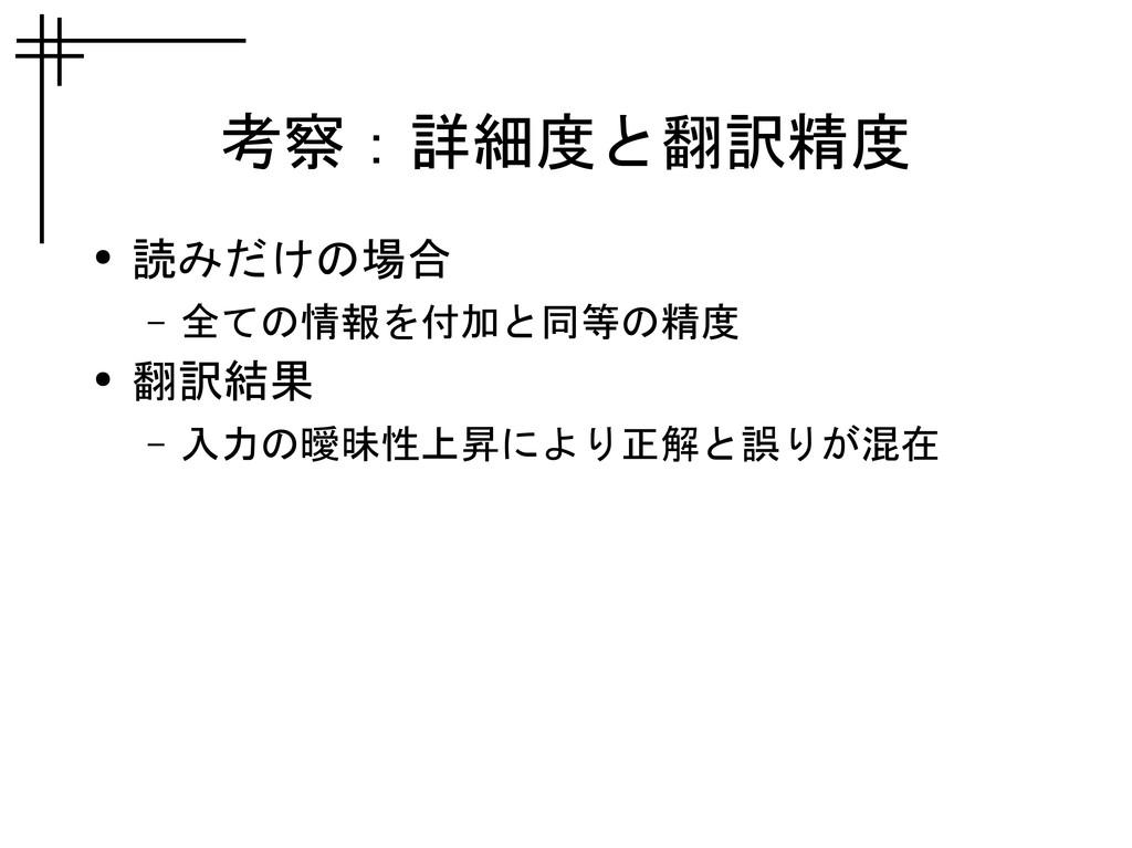考察:詳細度と翻訳精度 ● 読みだけの場合 – 全ての情報を付加と同等の精度 ● 翻訳結果 –...