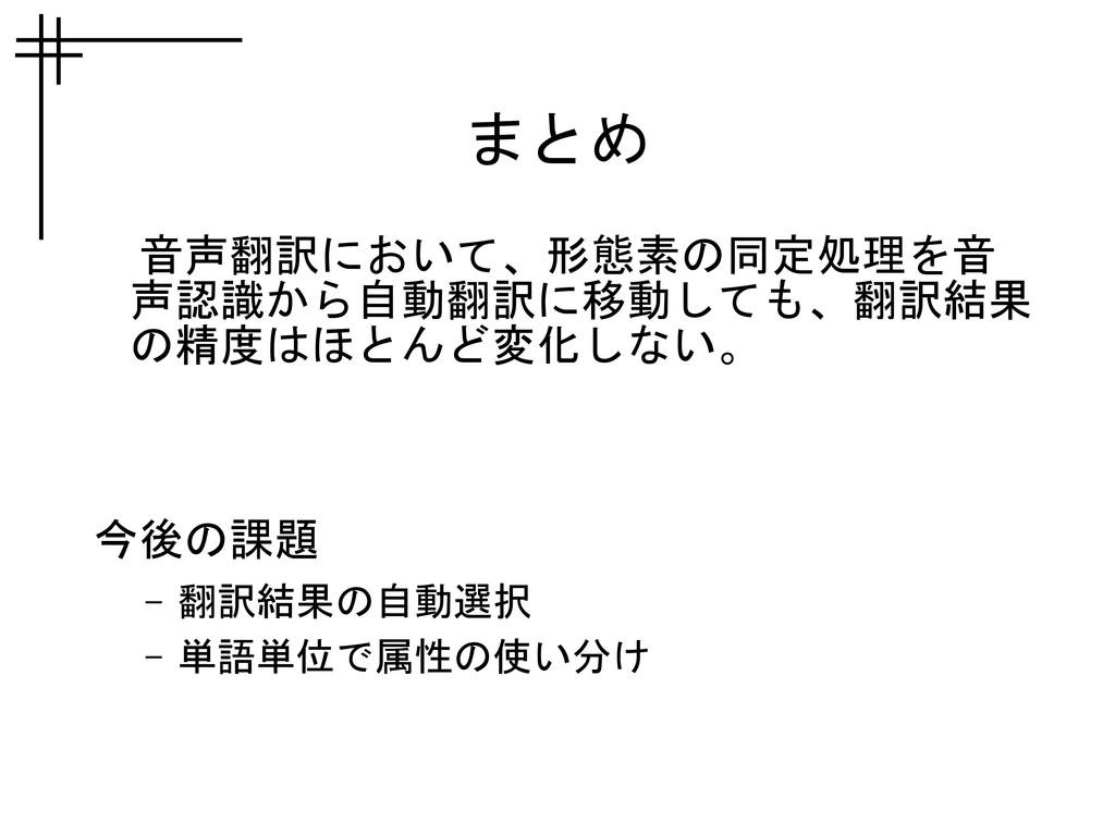 まとめ  音声翻訳において、形態素の同定処理を音 声認識から自動翻訳に移動しても、翻訳結果 の...