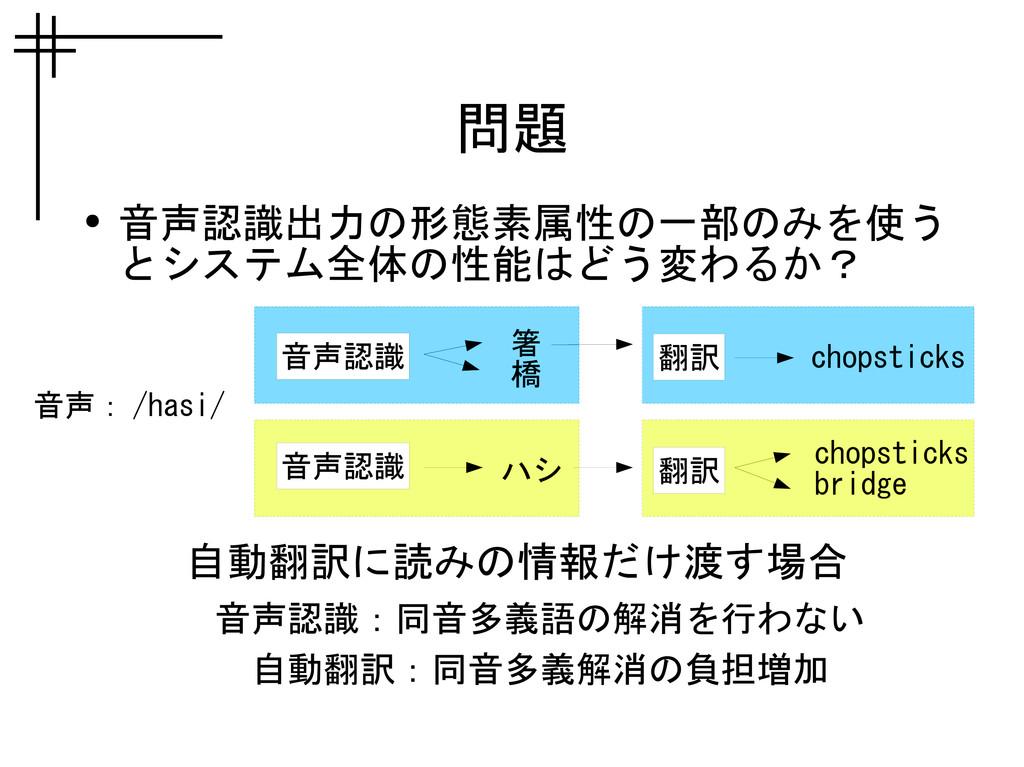 問題 ● 音声認識出力の形態素属性の一部のみを使う とシステム全体の性能はどう変わるか? 自動...