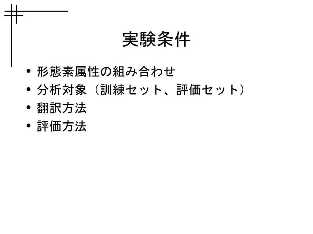 実験条件 ● 形態素属性の組み合わせ ● 分析対象(訓練セット、評価セット) ● 翻訳方法 ●...
