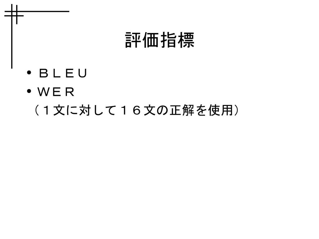 評価指標 ● BLEU ● WER (1文に対して16文の正解を使用)