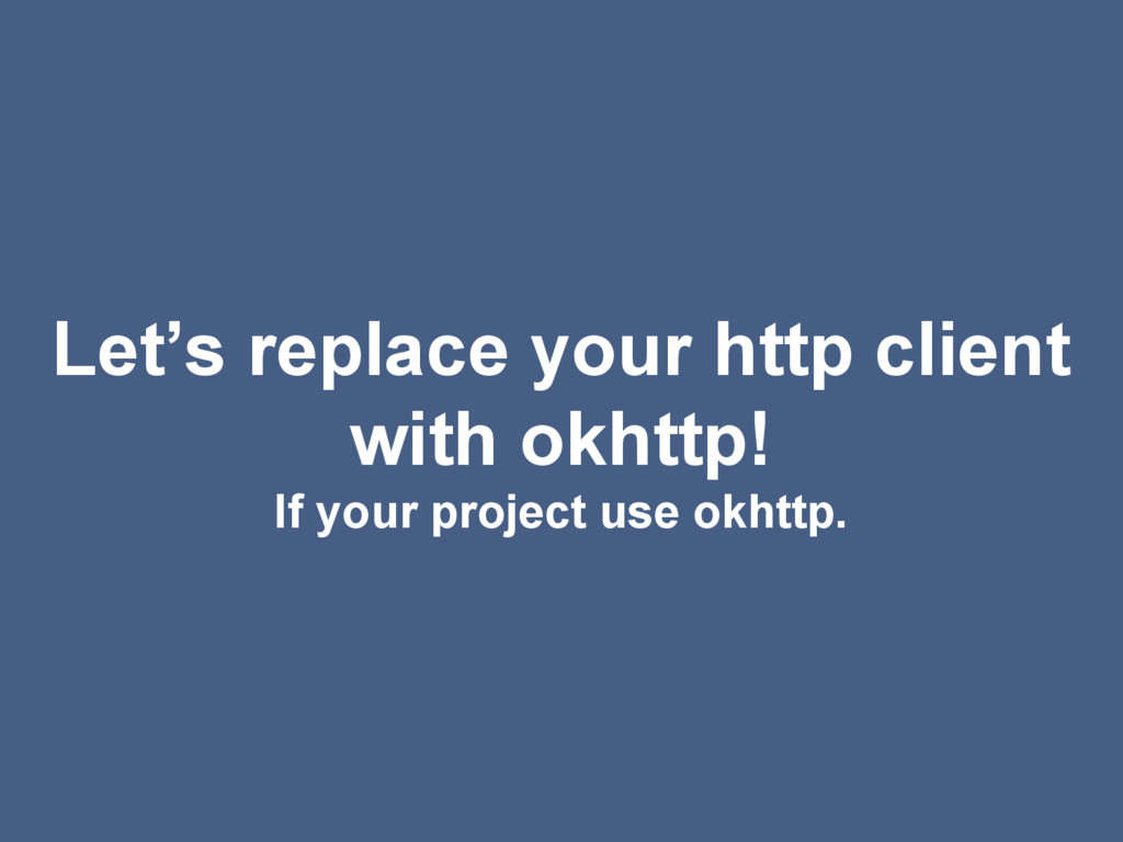 Let's replace your http client with okhttp! If ...