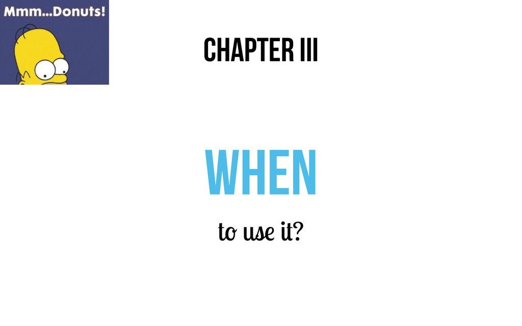 CHAPTER III when to use it?