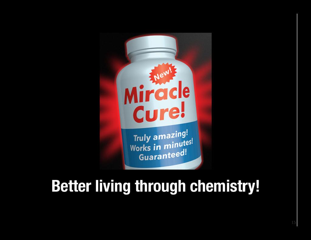 15 Better living through chemistry!