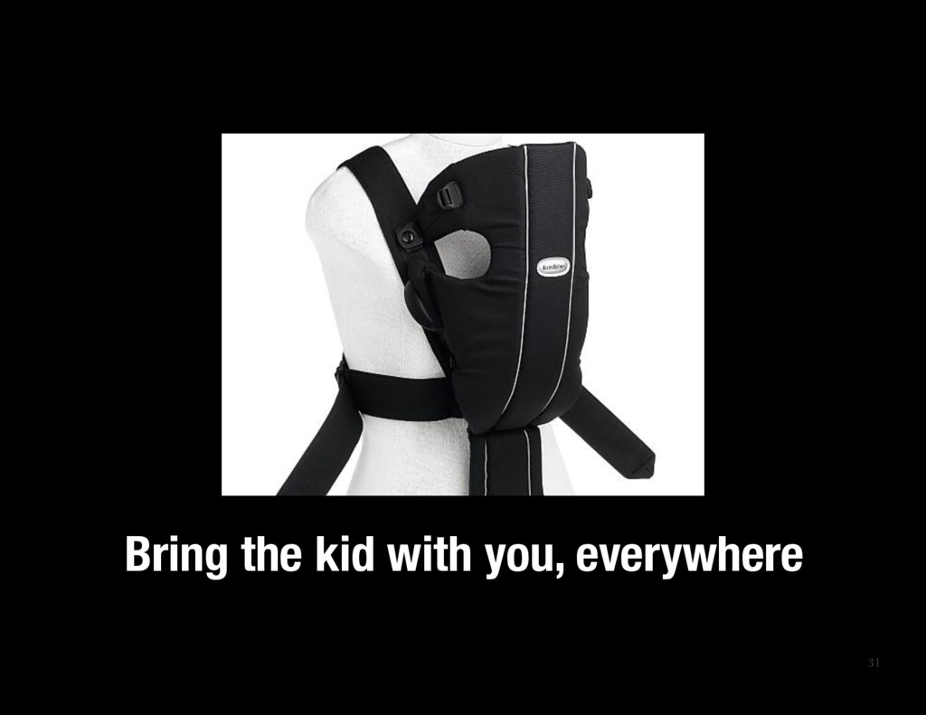 31 Bring the kid with you, everywhere