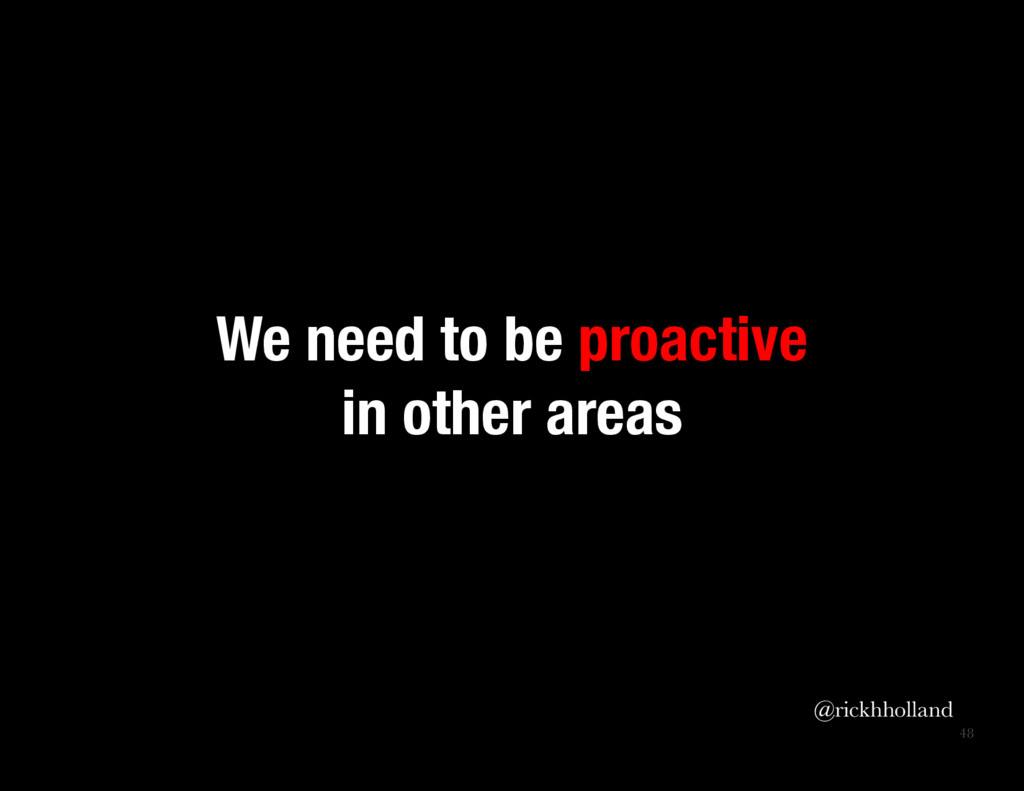 48 We need to be proactive in other areas @ri...
