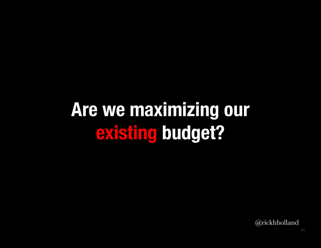 66 Are we maximizing our existing budget? @ri...