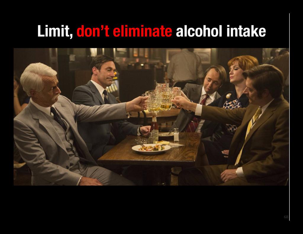 68 Limit, don't eliminate alcohol intake