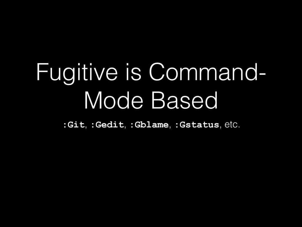 Fugitive is Command- Mode Based :Git, :Gedit, :...