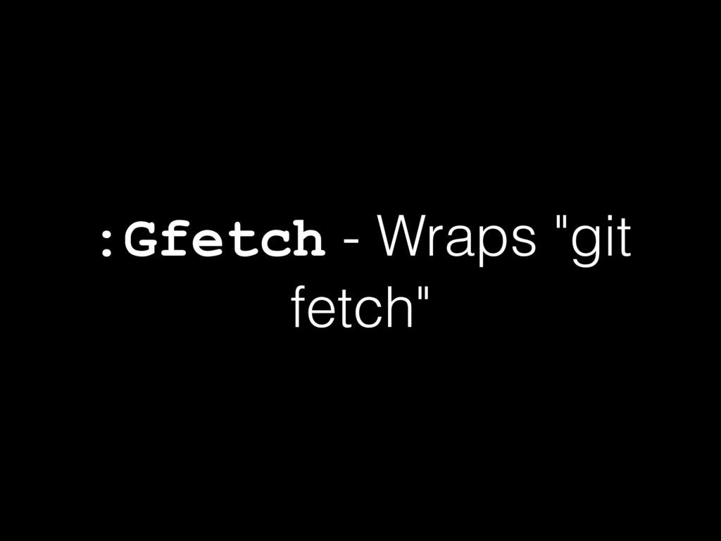 """:Gfetch - Wraps """"git fetch"""""""