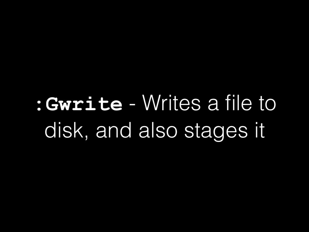 :Gwrite - Writes a file to disk, and also stages...