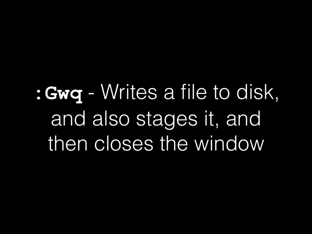 :Gwq - Writes a file to disk, and also stages it...