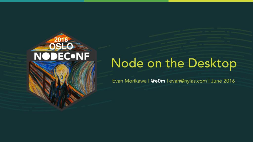 Node on the Desktop Evan Morikawa | @e0m | evan...