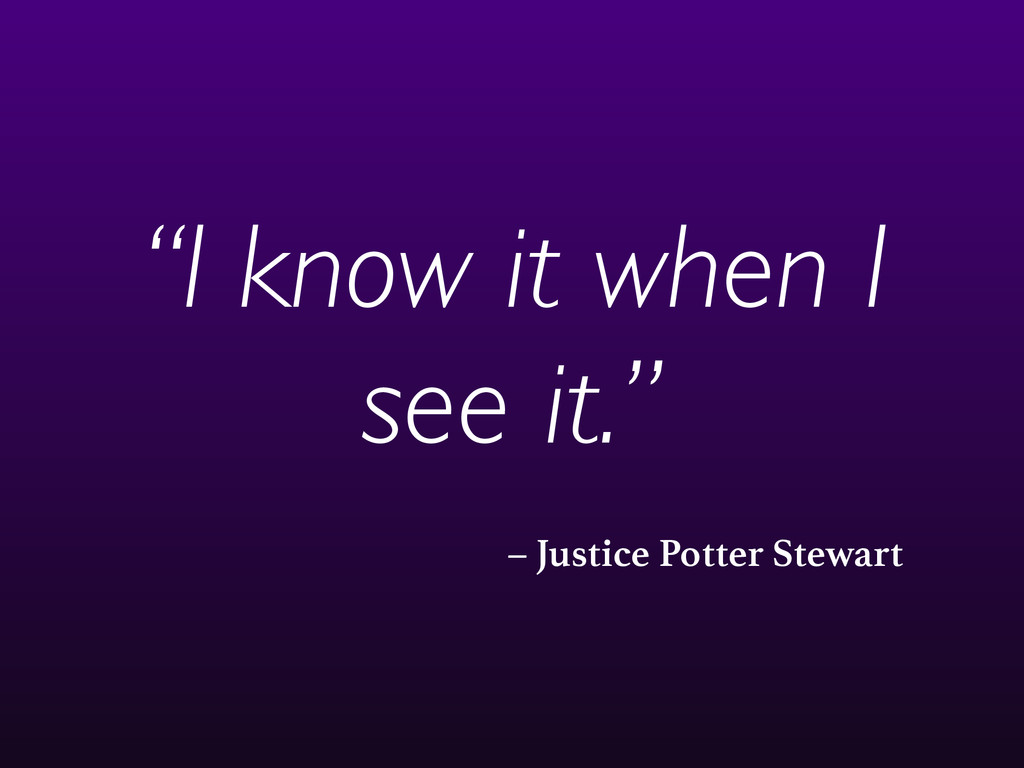 """– Justice Potter Stewart """"I know it when I see ..."""