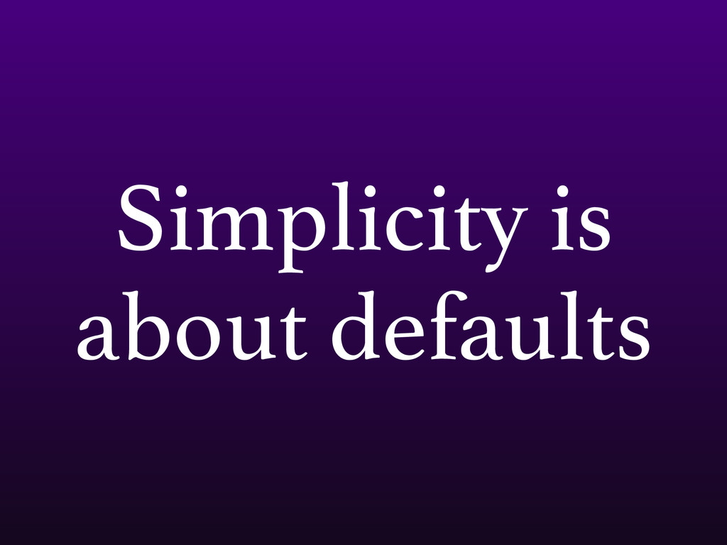 Simplicity is about defaults
