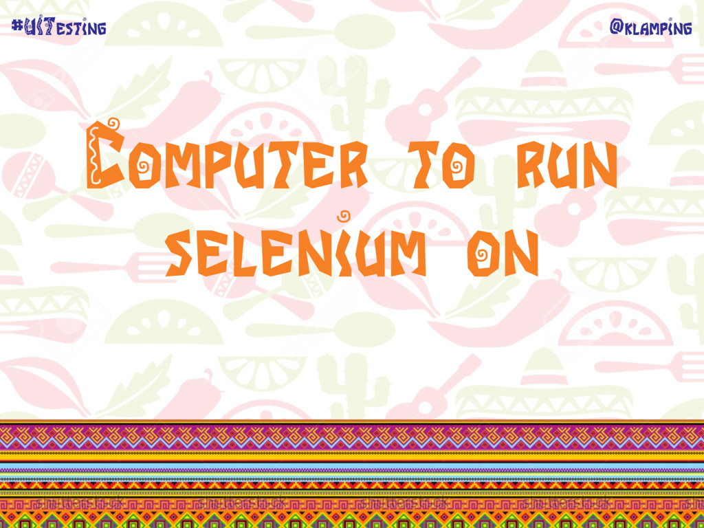 @klamping #UITesting Computer to run selenium on