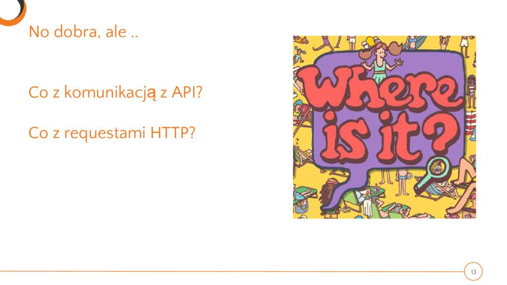 No dobra, ale .. Co z komunikacją z API? Co z r...