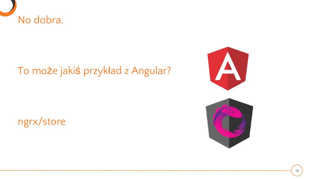No dobra, To może jakiś przykład z Angular? ngr...
