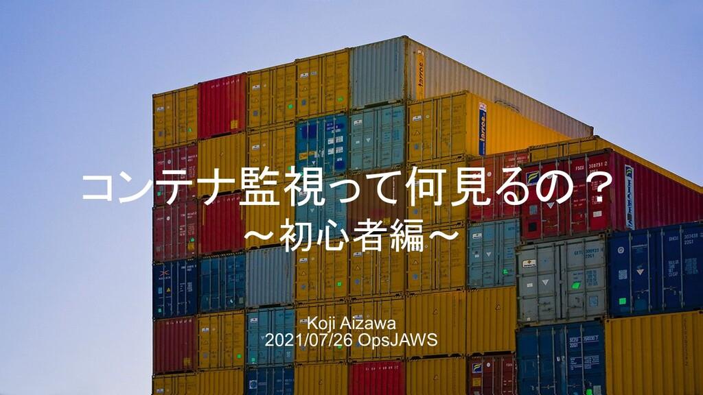 コンテナ監視って何見るの? ~初心者編~ Koji Aizawa 2021/07/26 Ops...
