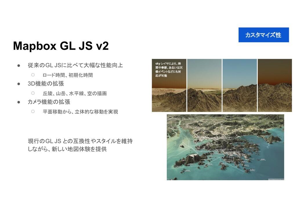 Mapbox GL JS v2 ● 従来 GL JSに比べて大幅な性能向上 ○ ロード時間、初...