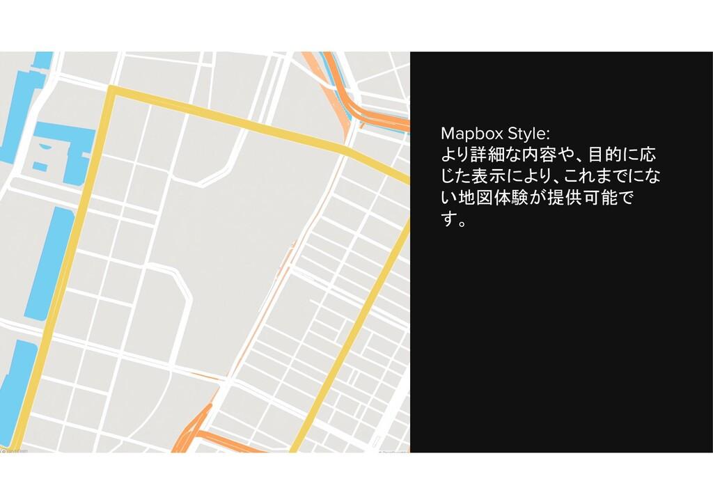 Mapbox Style: より詳細な内容や、目的に応 じた表示により、これまでにな い地図体...