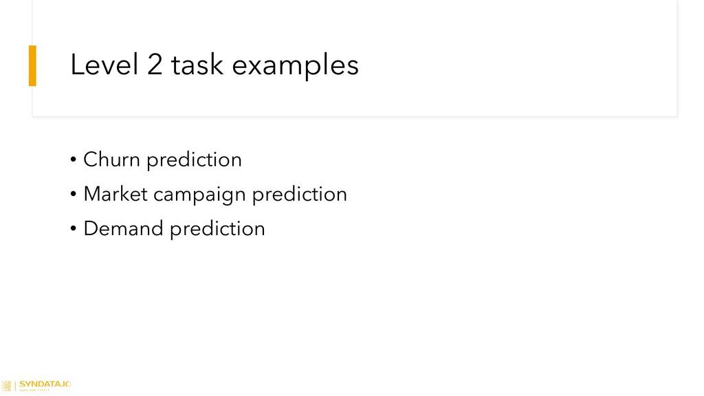 Level 2 task examples • Churn prediction • Mark...