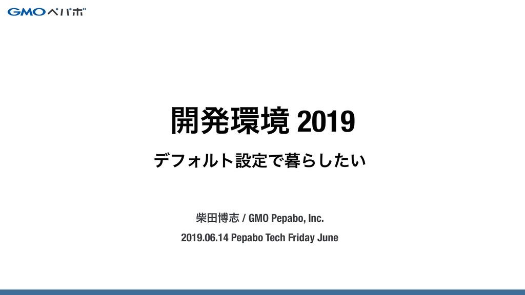 σϑΥϧτઃఆͰΒ͍ͨ͠ ࣲాതࢤ / GMO Pepabo, Inc. 2019.06.1...