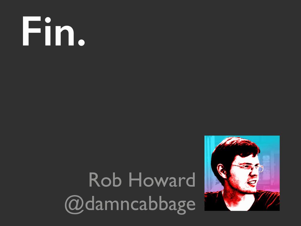 Fin.  Rob Howard @damncabbage