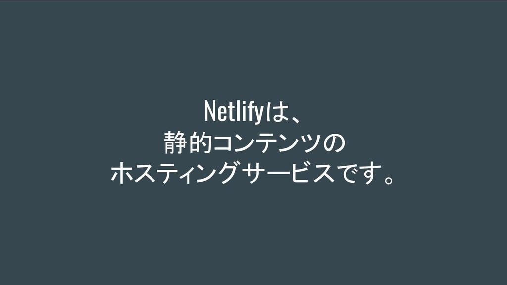 Netlifyは、 静的コンテンツの ホスティングサービスです。