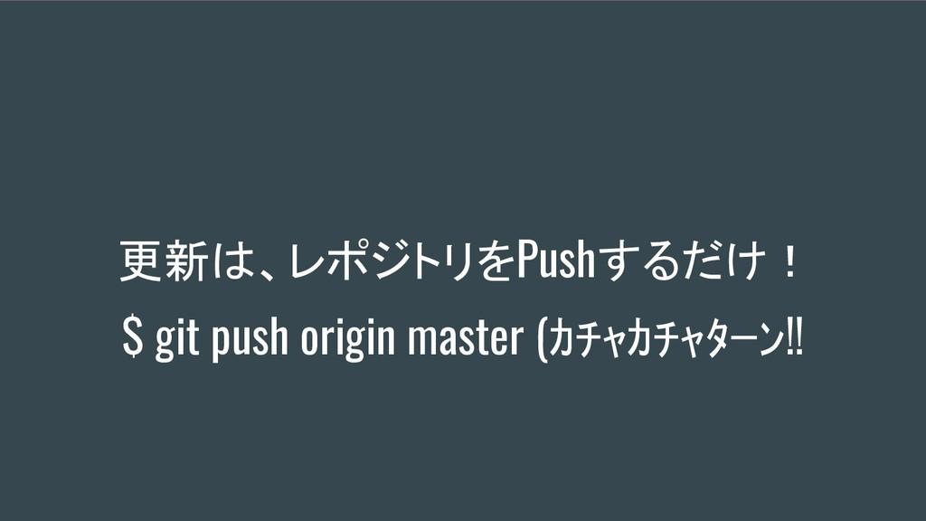 更新は、レポジトリをPushするだけ! $ git push origin master (カ...