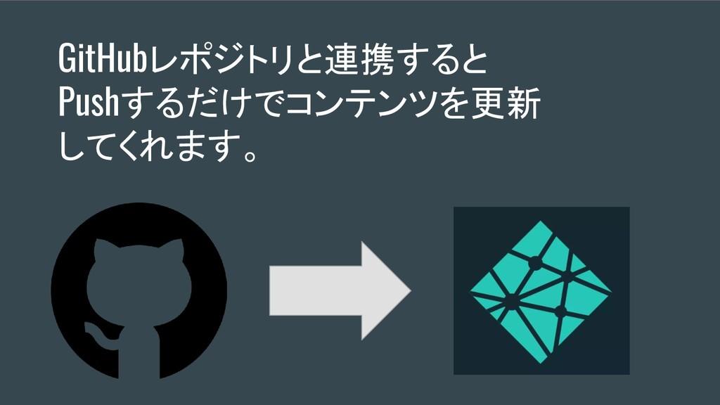 GitHubレポジトリと連携すると Pushするだけでコンテンツを更新 してくれます。
